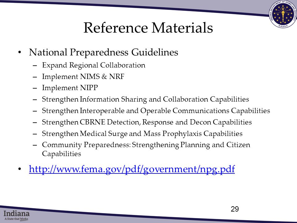 Reference Materials National Preparedness Guidelines – Expand Regional Collaboration – Implement NIMS & NRF – Implement NIPP – Strengthen Information Sharing and Collaboration Capabilities – Strengthen Interoperable and Operable Communications Capabilities – Strengthen CBRNE Detection, Response and Decon Capabilities – Strengthen Medical Surge and Mass Prophylaxis Capabilities – Community Preparedness: Strengthening Planning and Citizen Capabilities http://www.fema.gov/pdf/government/npg.pdf 29