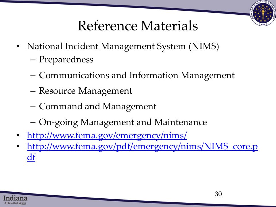Reference Materials National Incident Management System (NIMS) – Preparedness – Communications and Information Management – Resource Management – Command and Management – On-going Management and Maintenance http://www.fema.gov/emergency/nims/ http://www.fema.gov/pdf/emergency/nims/NIMS_core.p df http://www.fema.gov/pdf/emergency/nims/NIMS_core.p df 30