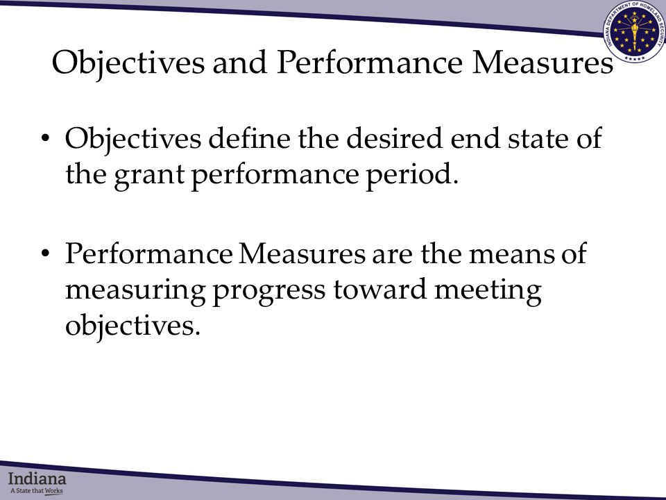 Objectives and Performance Measures Objectives define the desired end state of the grant performance period.