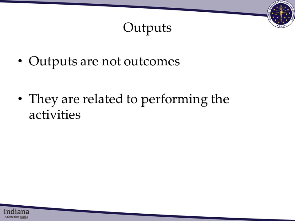 Outputs Outputs are not outcomes They are related to performing the activities