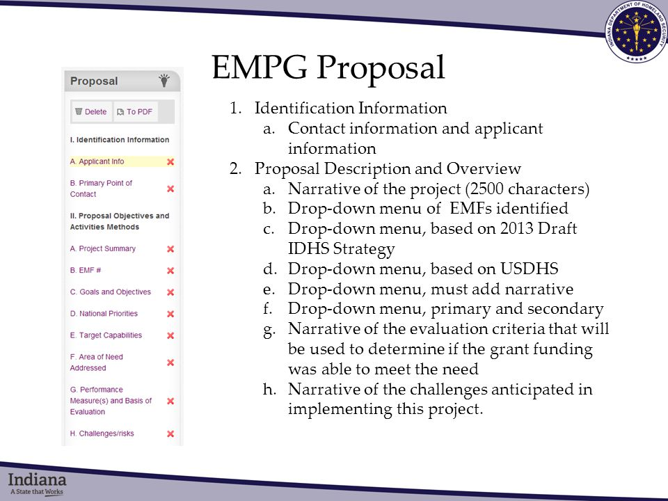 EMPG Proposal 1.Identification Information a.Contact information and applicant information 2.Proposal Description and Overview a.Narrative of the project (2500 characters) b.Drop-down menu of EMFs identified c.Drop-down menu, based on 2013 Draft IDHS Strategy d.Drop-down menu, based on USDHS e.Drop-down menu, must add narrative f.Drop-down menu, primary and secondary g.Narrative of the evaluation criteria that will be used to determine if the grant funding was able to meet the need h.Narrative of the challenges anticipated in implementing this project.