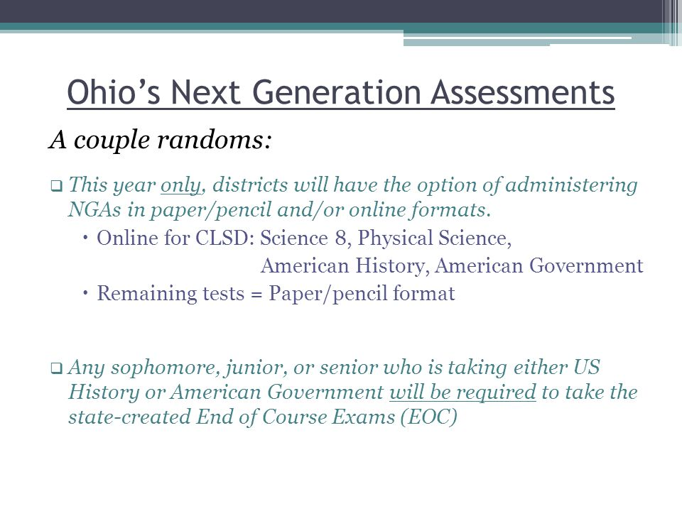 Ohio's Next Generation Assessments A couple randoms:  This year only, districts will have the option of administering NGAs in paper/pencil and/or online formats.