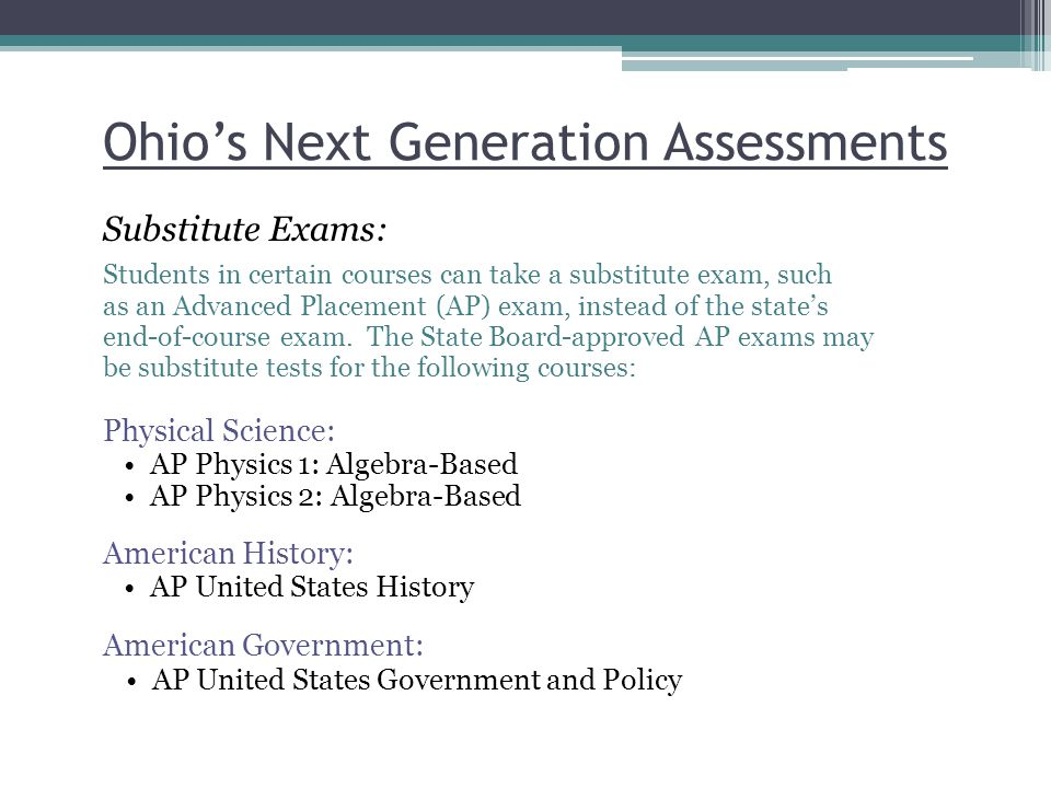 Ohio's Next Generation Assessments Substitute Exams: Students in certain courses can take a substitute exam, such as an Advanced Placement (AP) exam, instead of the state's end-of-course exam.