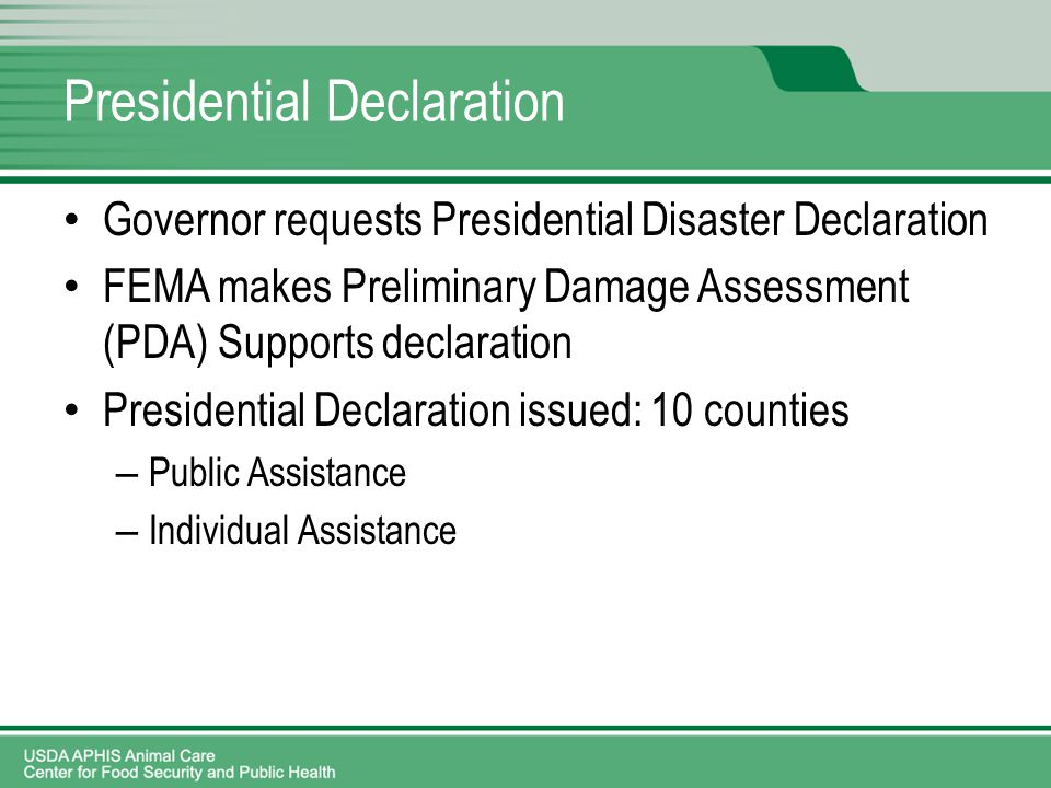Presidential Declaration Governor requests Presidential Disaster Declaration FEMA makes Preliminary Damage Assessment (PDA) Supports declaration Presidential Declaration issued: 10 counties – Public Assistance – Individual Assistance