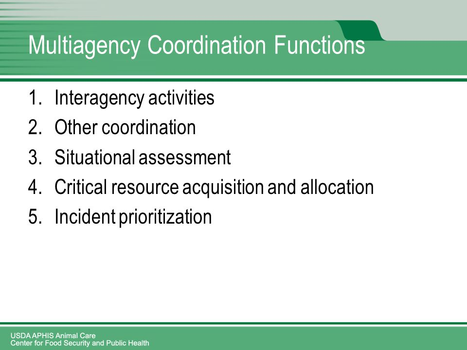 Multiagency Coordination Functions 1.Interagency activities 2.Other coordination 3.Situational assessment 4.Critical resource acquisition and allocation 5.Incident prioritization