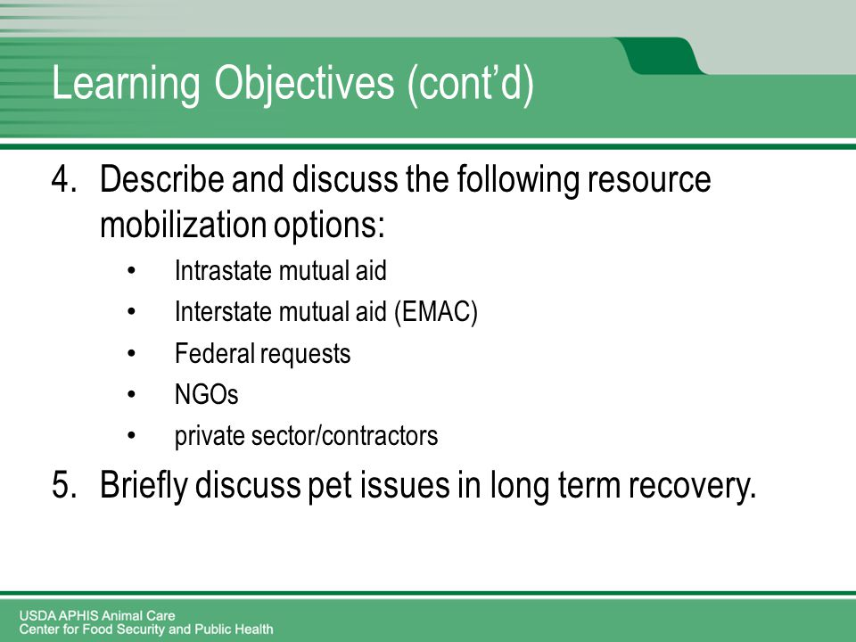 Learning Objectives (cont'd) 4.Describe and discuss the following resource mobilization options: Intrastate mutual aid Interstate mutual aid (EMAC) Federal requests NGOs private sector/contractors 5.Briefly discuss pet issues in long term recovery.