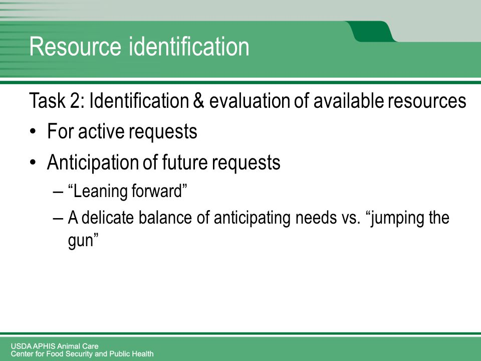 Resource identification Task 2: Identification & evaluation of available resources For active requests Anticipation of future requests – Leaning forward – A delicate balance of anticipating needs vs.