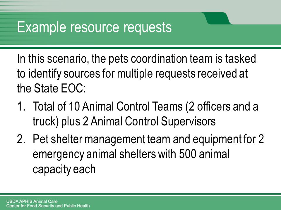Example resource requests In this scenario, the pets coordination team is tasked to identify sources for multiple requests received at the State EOC: 1.Total of 10 Animal Control Teams (2 officers and a truck) plus 2 Animal Control Supervisors 2.Pet shelter management team and equipment for 2 emergency animal shelters with 500 animal capacity each