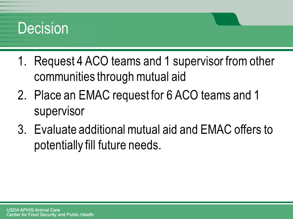 Decision 1.Request 4 ACO teams and 1 supervisor from other communities through mutual aid 2.Place an EMAC request for 6 ACO teams and 1 supervisor 3.Evaluate additional mutual aid and EMAC offers to potentially fill future needs.