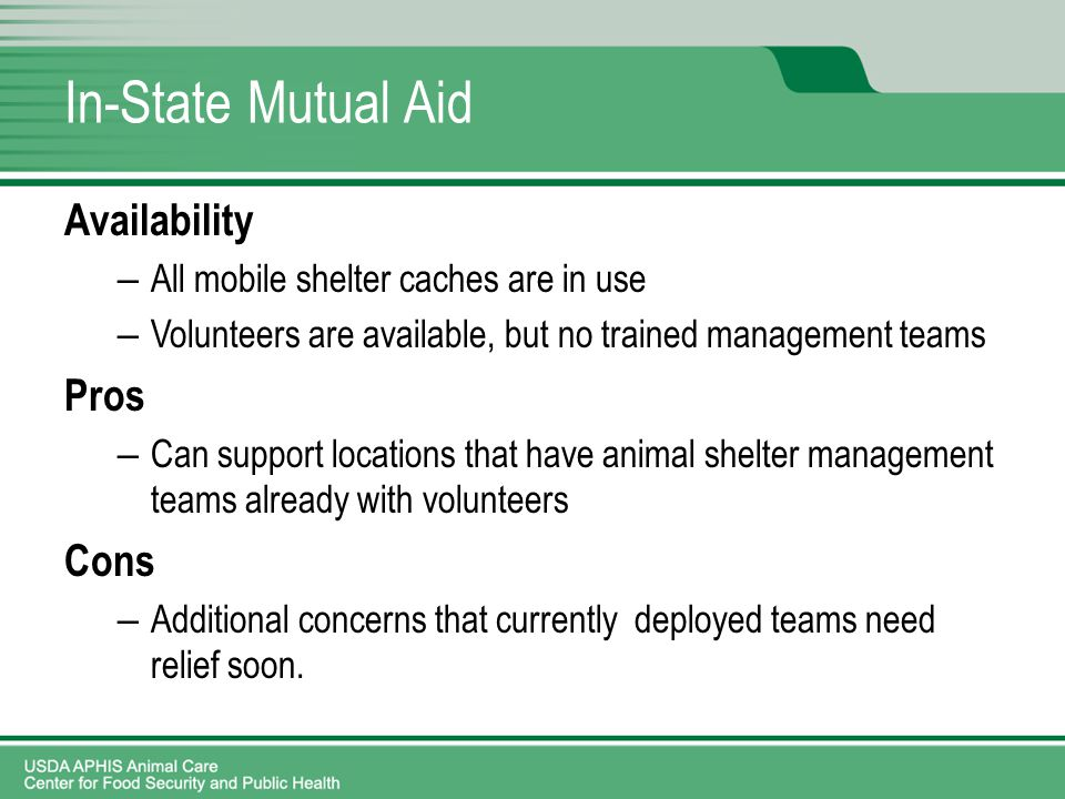 In-State Mutual Aid Availability – All mobile shelter caches are in use – Volunteers are available, but no trained management teams Pros – Can support locations that have animal shelter management teams already with volunteers Cons – Additional concerns that currently deployed teams need relief soon.