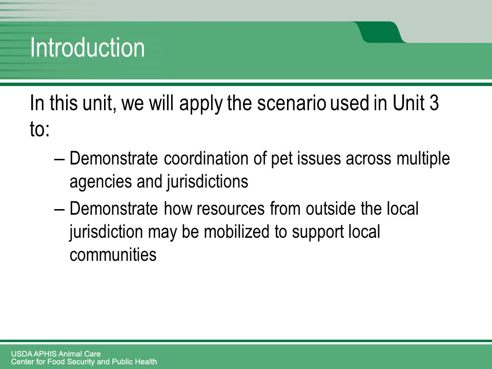 Introduction In this unit, we will apply the scenario used in Unit 3 to: – Demonstrate coordination of pet issues across multiple agencies and jurisdictions – Demonstrate how resources from outside the local jurisdiction may be mobilized to support local communities