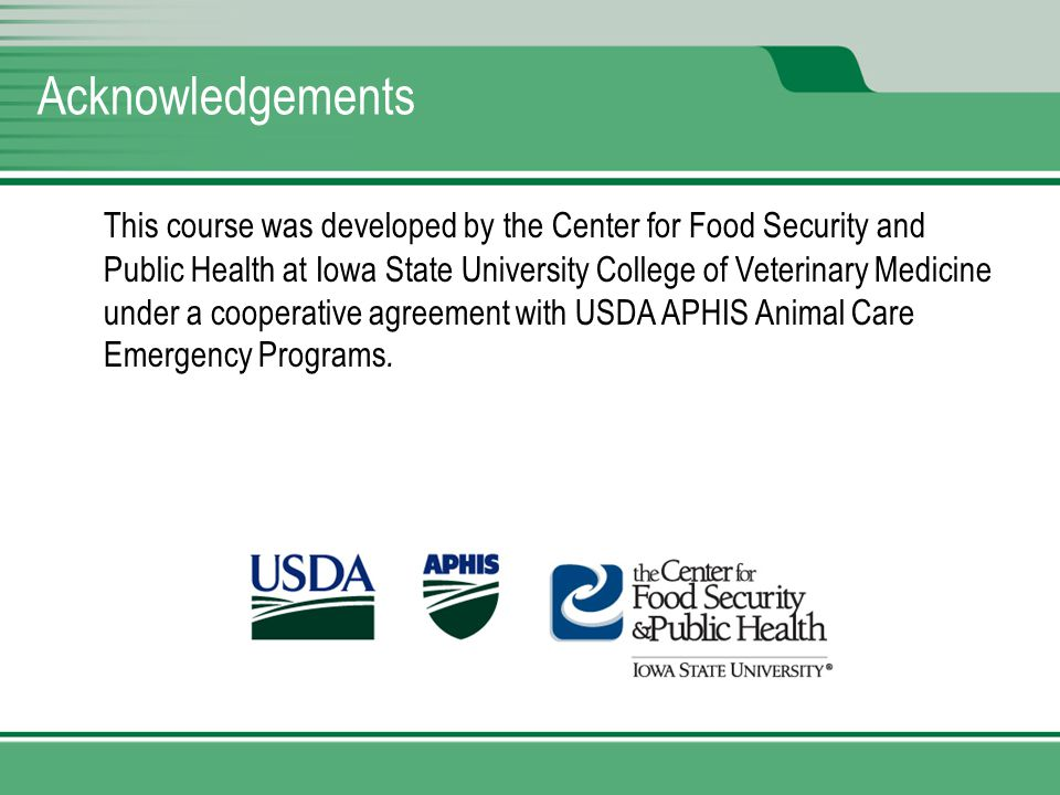 Acknowledgements This course was developed by the Center for Food Security and Public Health at Iowa State University College of Veterinary Medicine under a cooperative agreement with USDA APHIS Animal Care Emergency Programs.