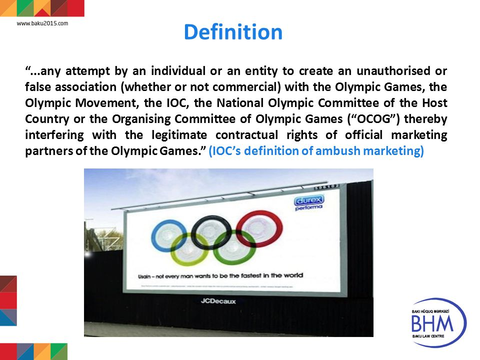 11 Definition ...any attempt by an individual or an entity to create an unauthorised or false association (whether or not commercial) with the Olympic Games, the Olympic Movement, the IOC, the National Olympic Committee of the Host Country or the Organising Committee of Olympic Games ( OCOG ) thereby interfering with the legitimate contractual rights of official marketing partners of the Olympic Games. (IOC's definition of ambush marketing)