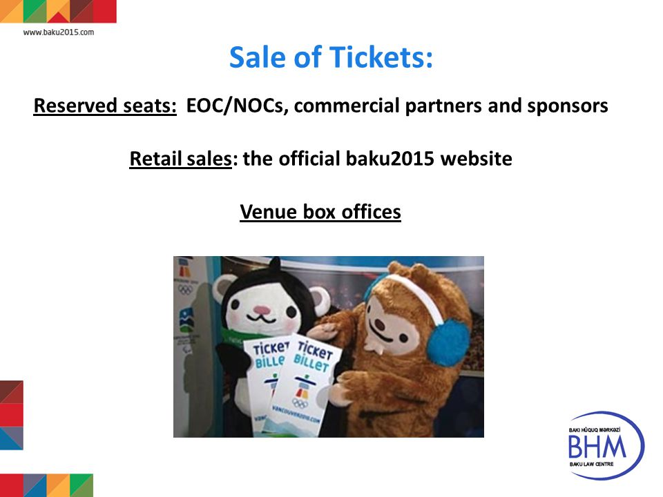 Sale of Tickets: 18 Reserved seats: EOC/NOCs, commercial partners and sponsors Retail sales: the official baku2015 website Venue box offices