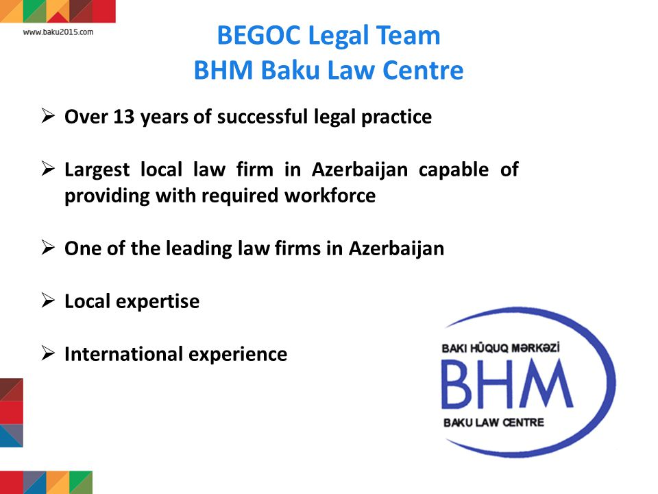 BEGOC Legal Team BHM Baku Law Centre  Over 13 years of successful legal practice  Largest local law firm in Azerbaijan capable of providing with required workforce  One of the leading law firms in Azerbaijan  Local expertise  International experience Cooperation with foreign law firms