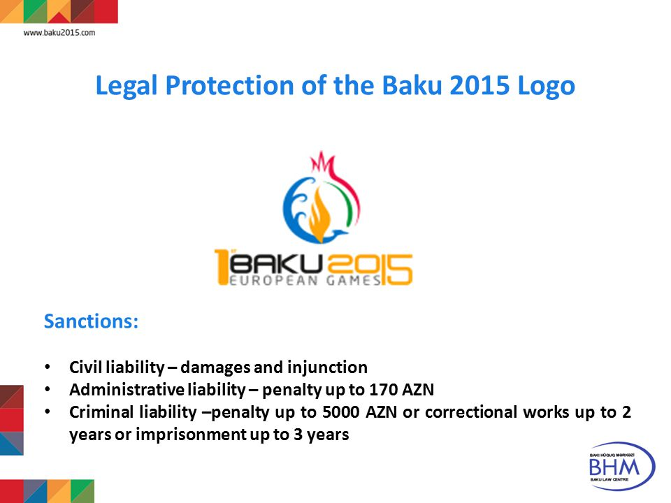 8 Legal Protection of the Baku 2015 Logo Sanctions: Civil liability – damages and injunction Administrative liability – penalty up to 170 AZN Criminal liability –penalty up to 5000 AZN or correctional works up to 2 years or imprisonment up to 3 years