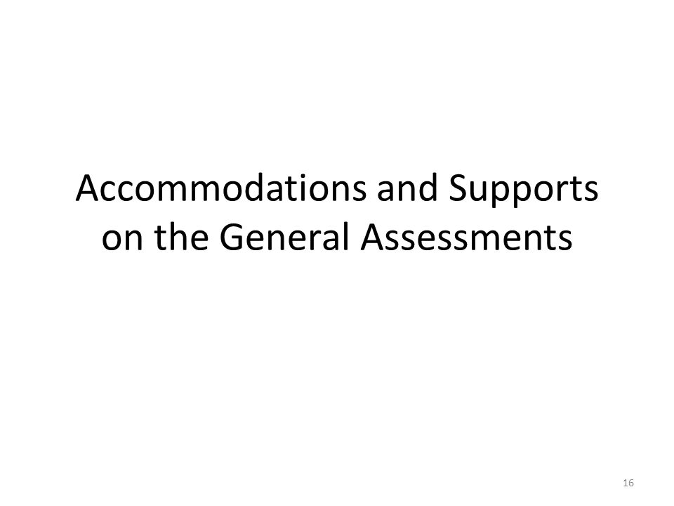 Accommodations and Supports on the General Assessments 16
