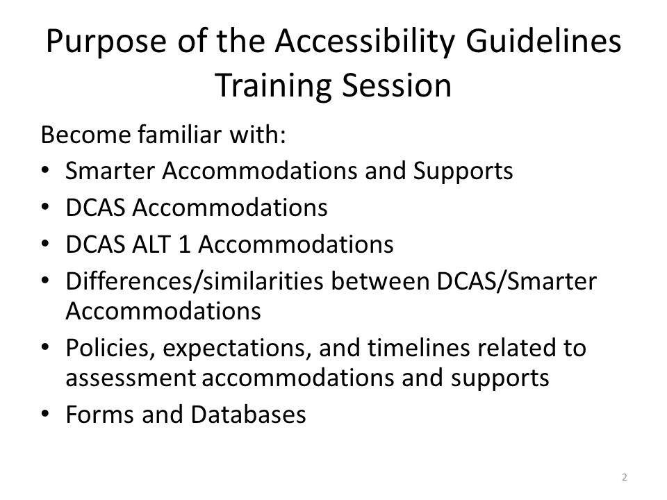 Purpose of the Accessibility Guidelines Training Session Become familiar with: Smarter Accommodations and Supports DCAS Accommodations DCAS ALT 1 Accommodations Differences/similarities between DCAS/Smarter Accommodations Policies, expectations, and timelines related to assessment accommodations and supports Forms and Databases 2