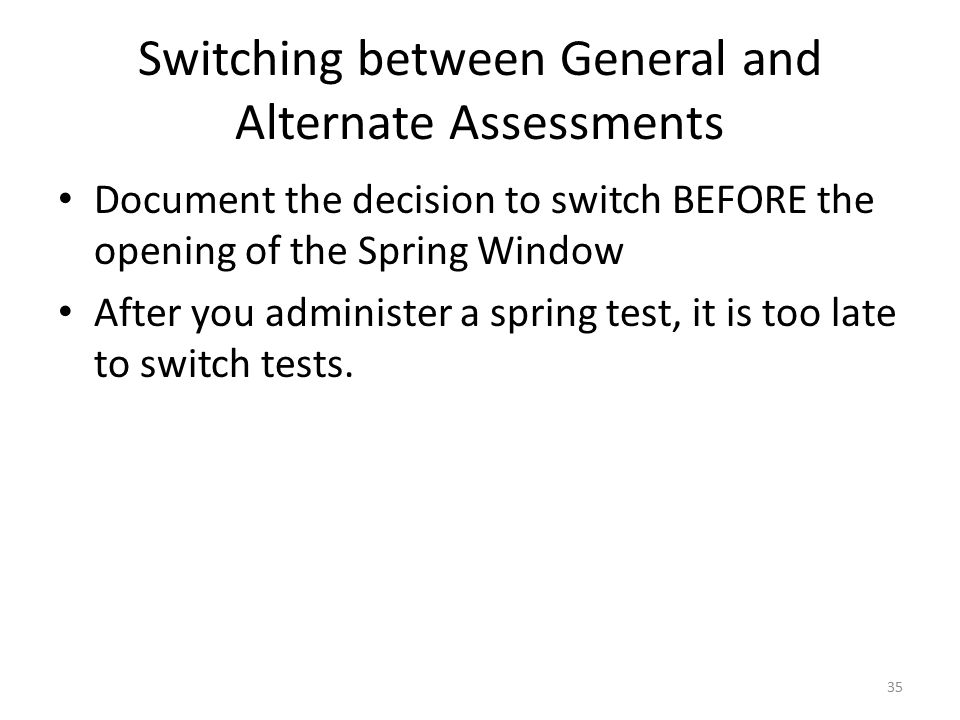 Switching between General and Alternate Assessments Document the decision to switch BEFORE the opening of the Spring Window After you administer a spring test, it is too late to switch tests.