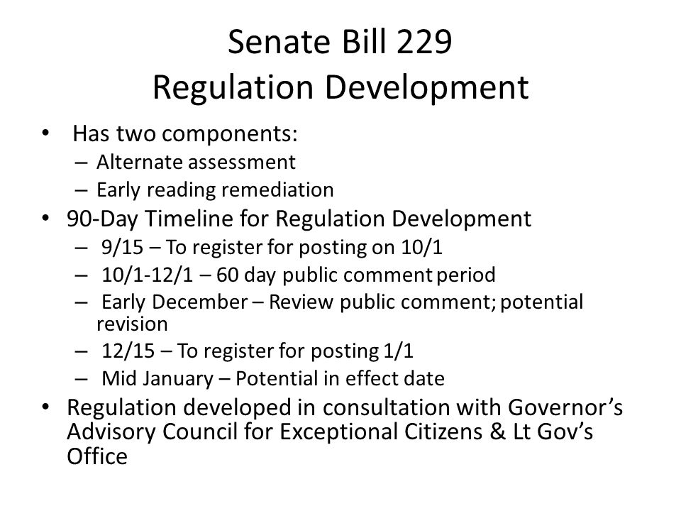 Senate Bill 229 Regulation Development Has two components: – Alternate assessment – Early reading remediation 90-Day Timeline for Regulation Development – 9/15 – To register for posting on 10/1 – 10/1-12/1 – 60 day public comment period – Early December – Review public comment; potential revision – 12/15 – To register for posting 1/1 – Mid January – Potential in effect date Regulation developed in consultation with Governor's Advisory Council for Exceptional Citizens & Lt Gov's Office