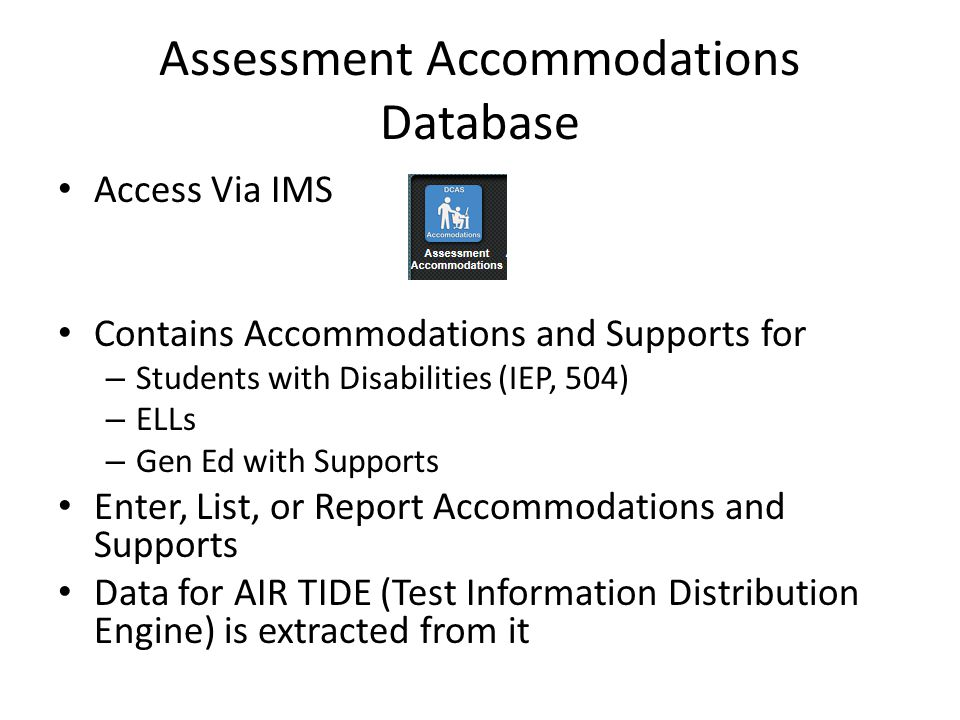 Assessment Accommodations Database Access Via IMS Contains Accommodations and Supports for – Students with Disabilities (IEP, 504) – ELLs – Gen Ed with Supports Enter, List, or Report Accommodations and Supports Data for AIR TIDE (Test Information Distribution Engine) is extracted from it