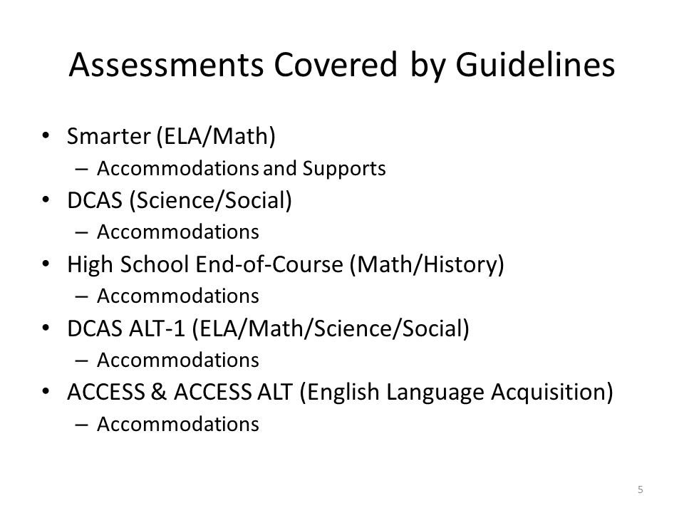 Assessments Covered by Guidelines Smarter (ELA/Math) – Accommodations and Supports DCAS (Science/Social) – Accommodations High School End-of-Course (Math/History) – Accommodations DCAS ALT-1 (ELA/Math/Science/Social) – Accommodations ACCESS & ACCESS ALT (English Language Acquisition) – Accommodations 5