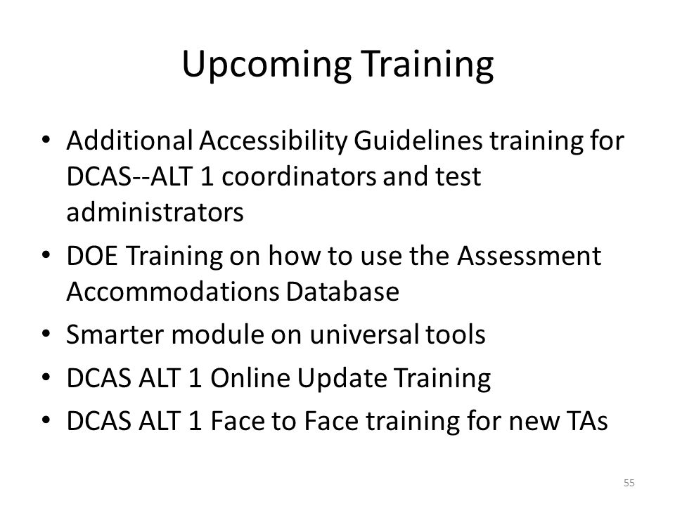 Upcoming Training Additional Accessibility Guidelines training for DCAS--ALT 1 coordinators and test administrators DOE Training on how to use the Assessment Accommodations Database Smarter module on universal tools DCAS ALT 1 Online Update Training DCAS ALT 1 Face to Face training for new TAs 55