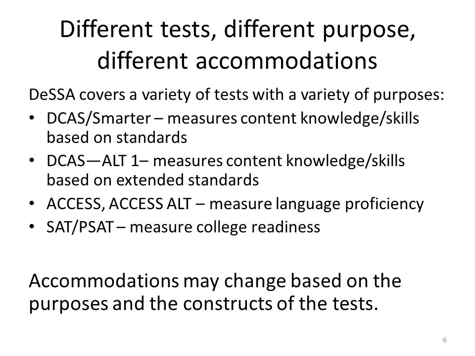 Different tests, different purpose, different accommodations DeSSA covers a variety of tests with a variety of purposes: DCAS/Smarter – measures content knowledge/skills based on standards DCAS—ALT 1– measures content knowledge/skills based on extended standards ACCESS, ACCESS ALT – measure language proficiency SAT/PSAT – measure college readiness Accommodations may change based on the purposes and the constructs of the tests.