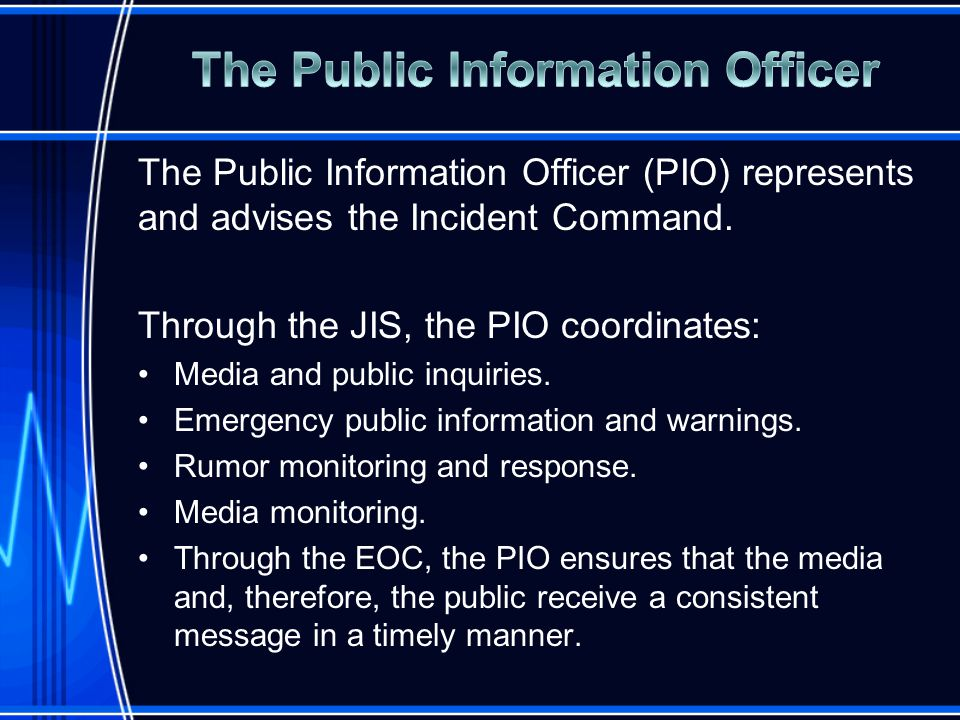 The Public Information Officer (PIO) represents and advises the Incident Command.
