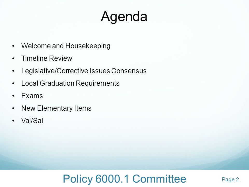 Policy 6000.1 Committee 2 Agenda Welcome and Housekeeping Timeline Review Legislative/Corrective Issues Consensus Local Graduation Requirements Exams New Elementary Items Val/Sal 2Page 2