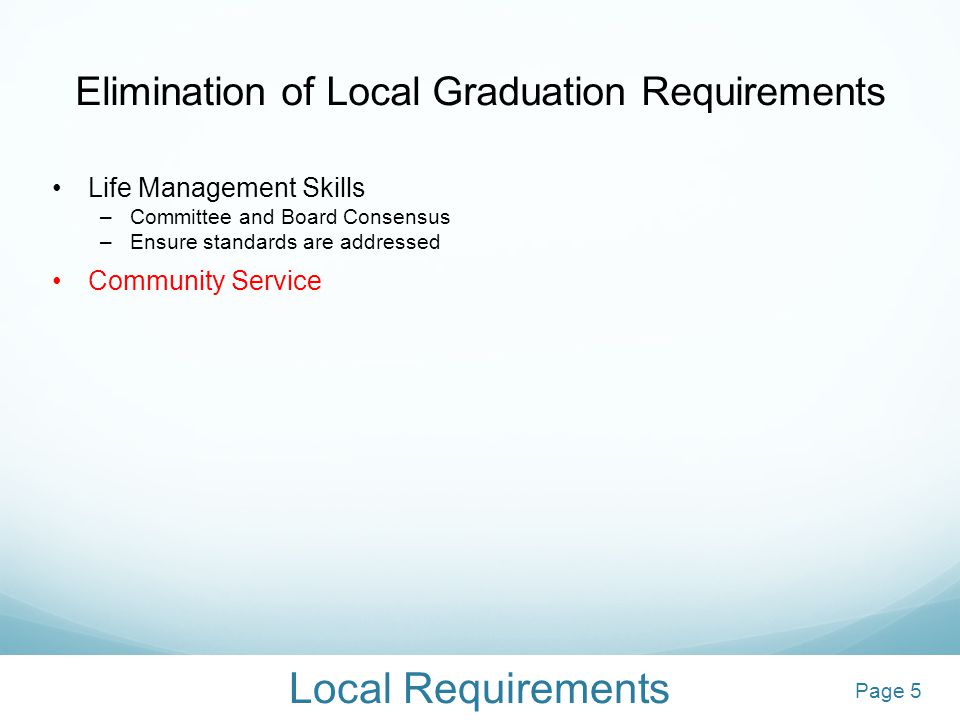 Local Requirements Elimination of Local Graduation Requirements Life Management Skills –Committee and Board Consensus –Ensure standards are addressed