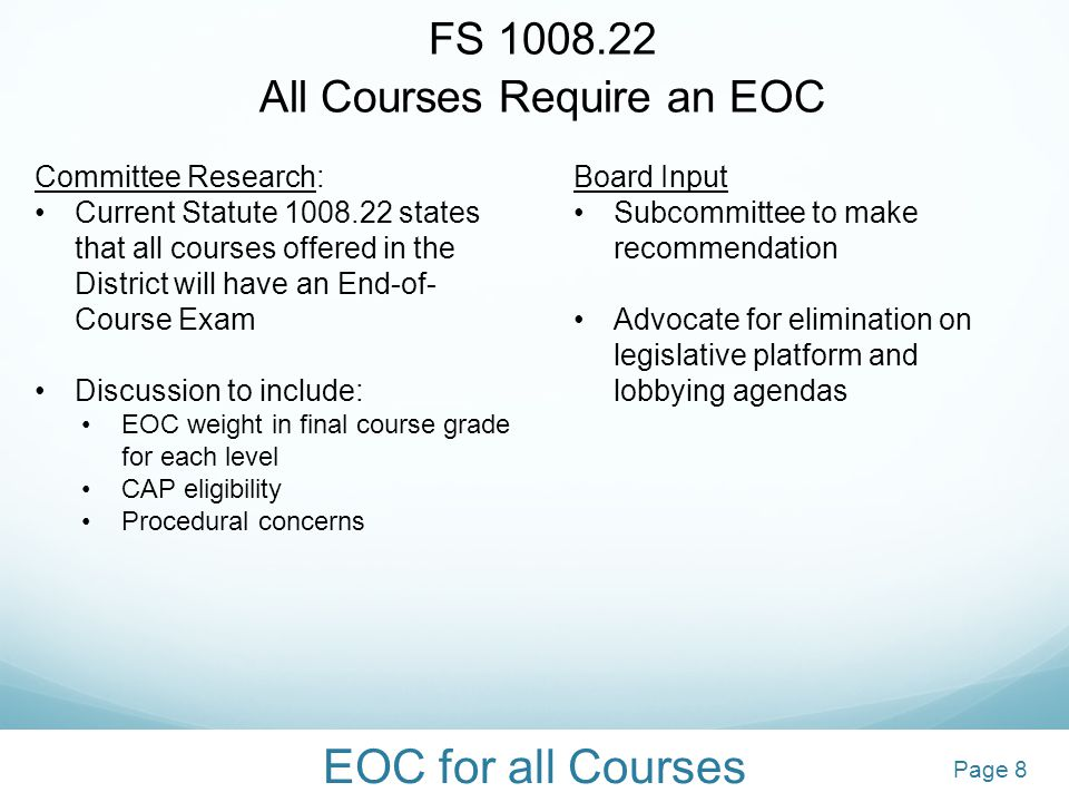 EOC for all Courses FS 1008.22 All Courses Require an EOC Committee Research: Current Statute 1008.22 states that all courses offered in the District will have an End-of- Course Exam Discussion to include: EOC weight in final course grade for each level CAP eligibility Procedural concerns Board Input Subcommittee to make recommendation Advocate for elimination on legislative platform and lobbying agendas 8 8Page 8