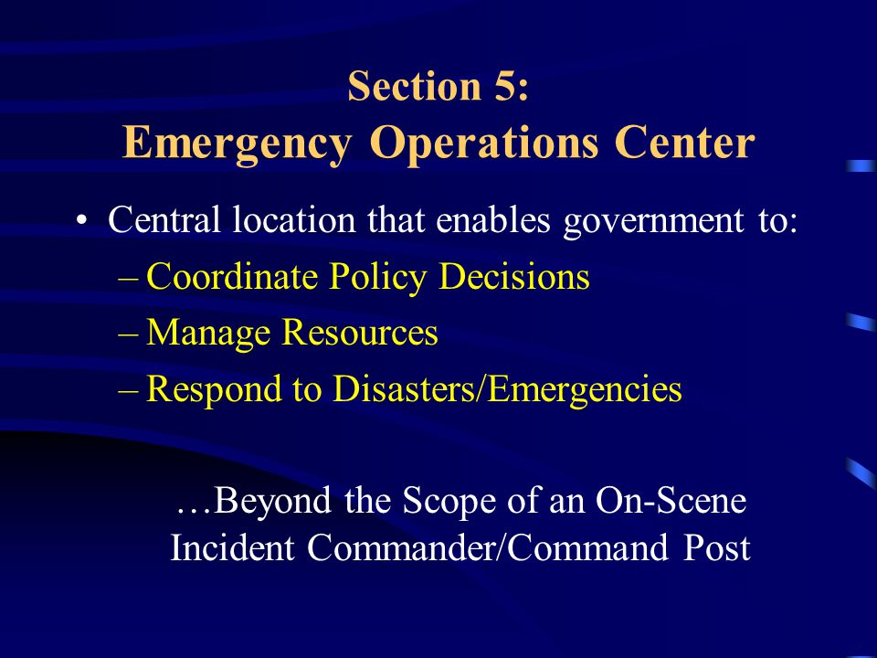 Section 5: Emergency Operations Center Central location that enables government to: –Coordinate Policy Decisions –Manage Resources –Respond to Disasters/Emergencies …Beyond the Scope of an On-Scene Incident Commander/Command Post