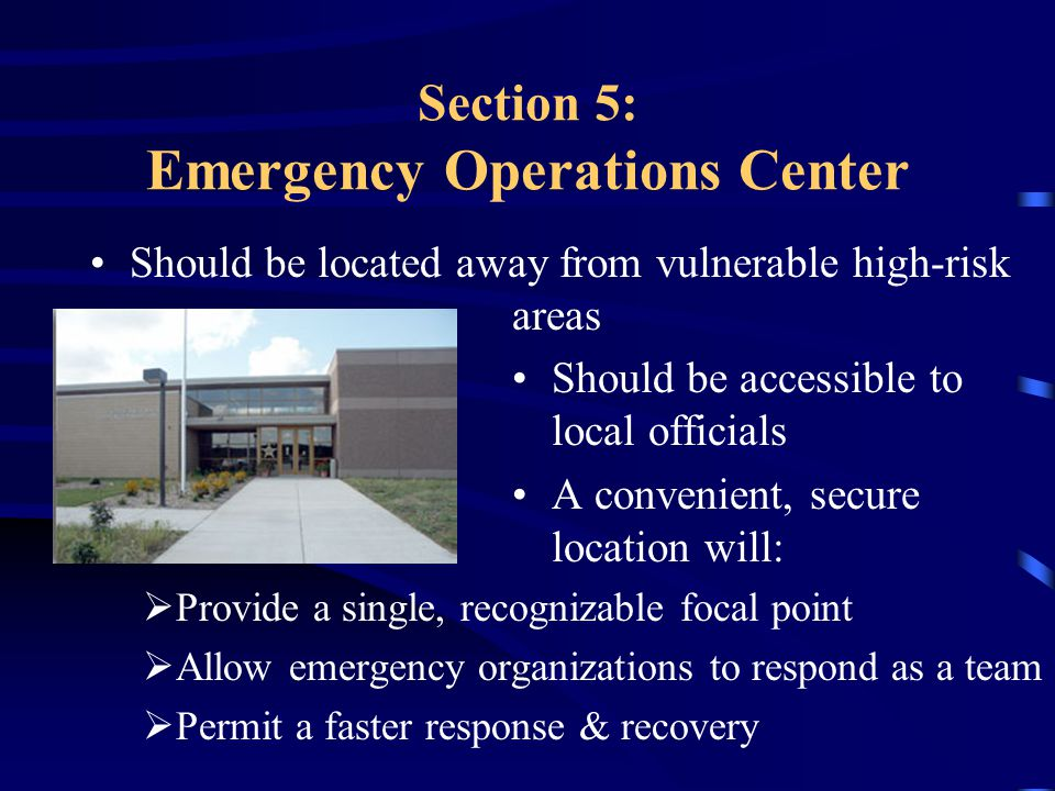 Section 5: Emergency Operations Center Should be located away from vulnerable high-risk areas Should be accessible to local officials A convenient, secure location will:  Provide a single, recognizable focal point  Allow emergency organizations to respond as a team  Permit a faster response & recovery