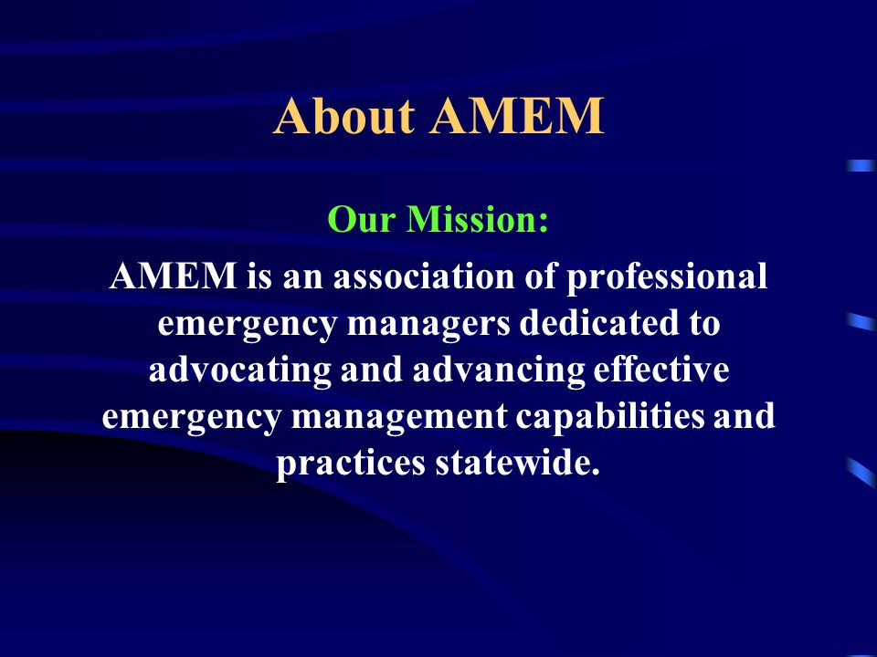 About AMEM Our Mission: AMEM is an association of professional emergency managers dedicated to advocating and advancing effective emergency management capabilities and practices statewide.
