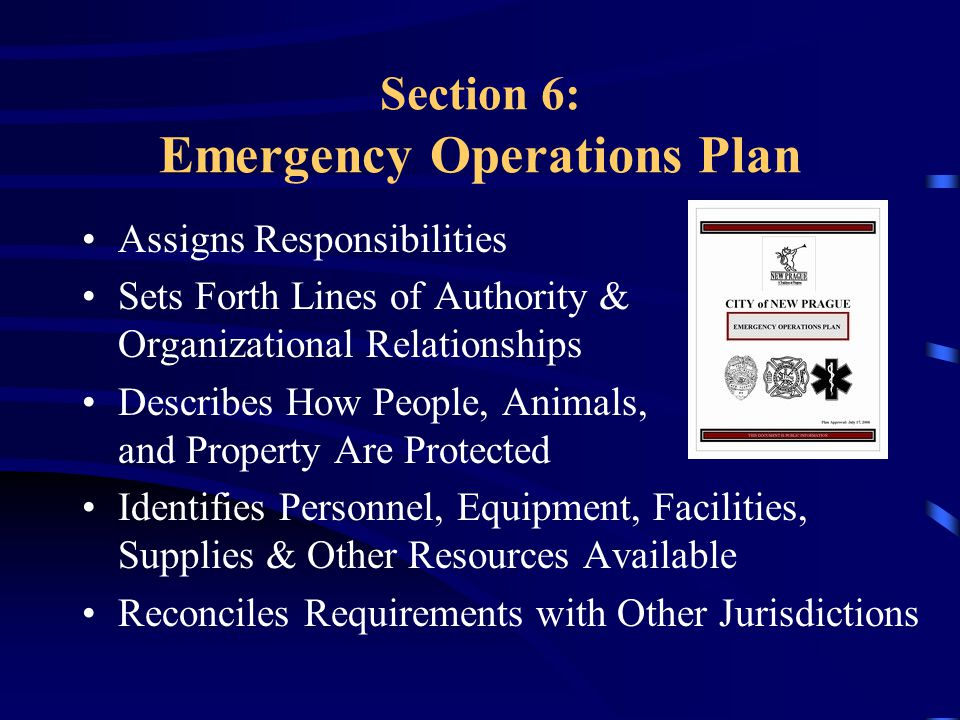 Section 6: Emergency Operations Plan Assigns Responsibilities Sets Forth Lines of Authority & Organizational Relationships Describes How People, Animals, and Property Are Protected Identifies Personnel, Equipment, Facilities, Supplies & Other Resources Available Reconciles Requirements with Other Jurisdictions