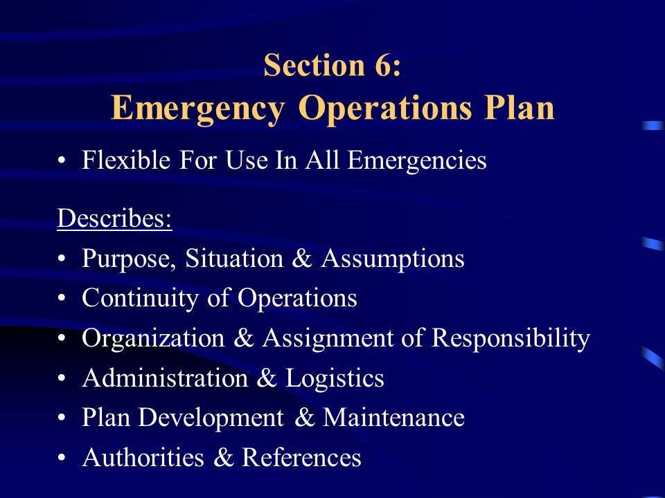 Section 6: Emergency Operations Plan Flexible For Use In All Emergencies Describes: Purpose, Situation & Assumptions Continuity of Operations Organization & Assignment of Responsibility Administration & Logistics Plan Development & Maintenance Authorities & References