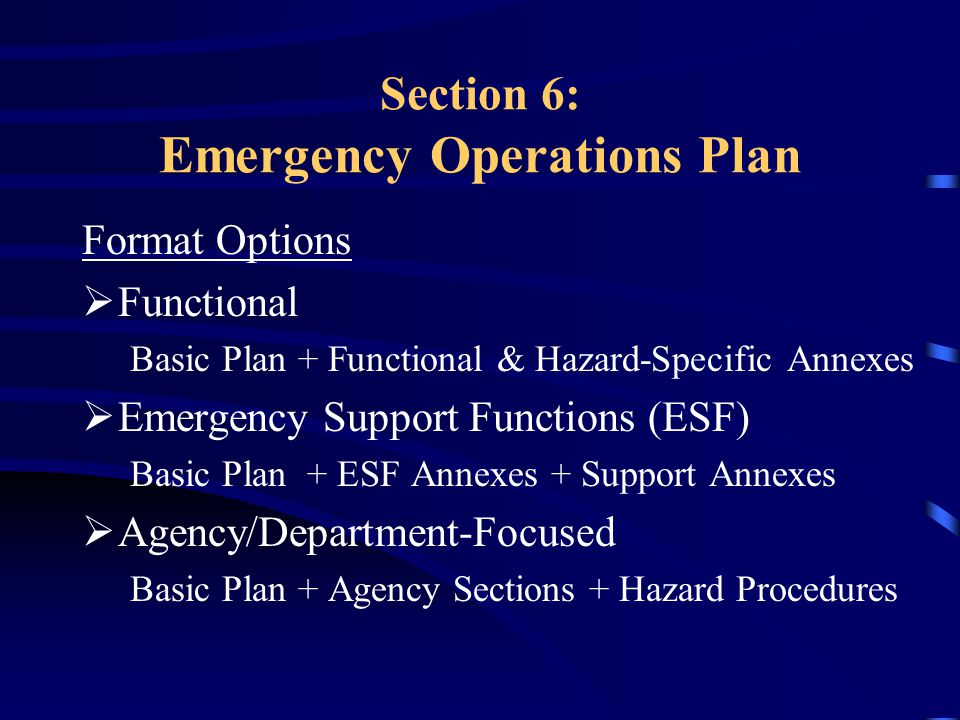 Section 6: Emergency Operations Plan Format Options  Functional Basic Plan + Functional & Hazard-Specific Annexes  Emergency Support Functions (ESF) Basic Plan + ESF Annexes + Support Annexes  Agency/Department-Focused Basic Plan + Agency Sections + Hazard Procedures
