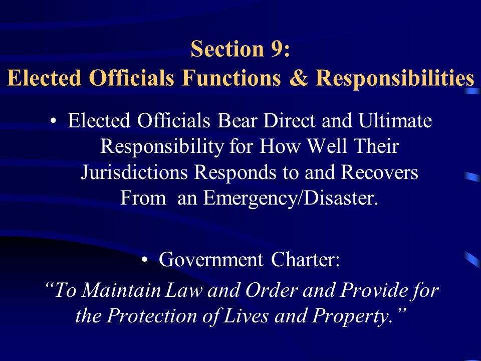 Section 9: Elected Officials Functions & Responsibilities Elected Officials Bear Direct and Ultimate Responsibility for How Well Their Jurisdictions Responds to and Recovers From an Emergency/Disaster.