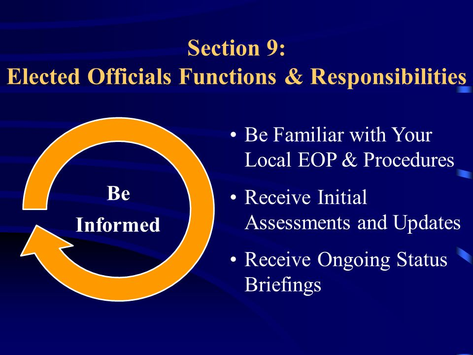 Section 9: Elected Officials Functions & Responsibilities Be Familiar with Your Local EOP & Procedures Receive Initial Assessments and Updates Receive Ongoing Status Briefings Be Informed