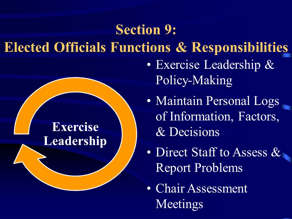 Section 9: Elected Officials Functions & Responsibilities Exercise Leadership & Policy-Making Maintain Personal Logs of Information, Factors, & Decisions Direct Staff to Assess & Report Problems Chair Assessment Meetings Exercise Leadership