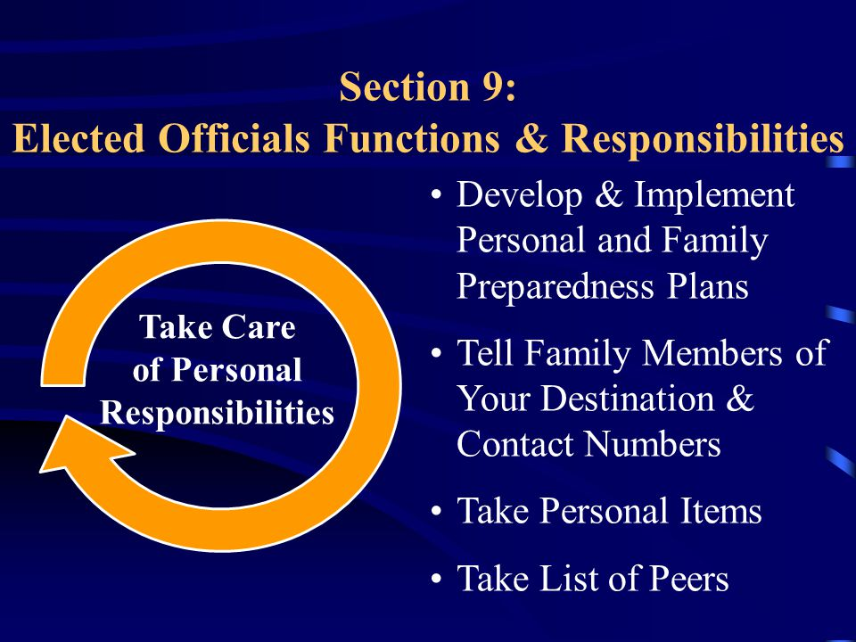 Section 9: Elected Officials Functions & Responsibilities Develop & Implement Personal and Family Preparedness Plans Tell Family Members of Your Destination & Contact Numbers Take Personal Items Take List of Peers Take Care of Personal Responsibilities