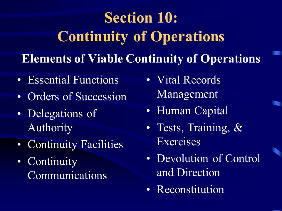 Section 10: Continuity of Operations Elements of Viable Continuity of Operations Essential Functions Orders of Succession Delegations of Authority Continuity Facilities Continuity Communications Vital Records Management Human Capital Tests, Training, & Exercises Devolution of Control and Direction Reconstitution