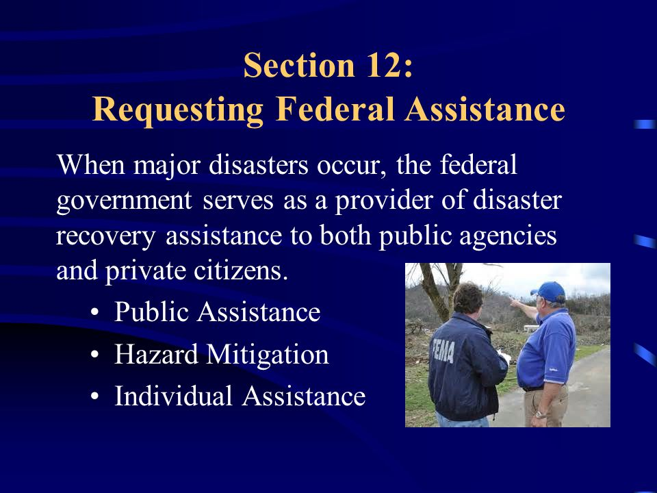 Section 12: Requesting Federal Assistance When major disasters occur, the federal government serves as a provider of disaster recovery assistance to both public agencies and private citizens.