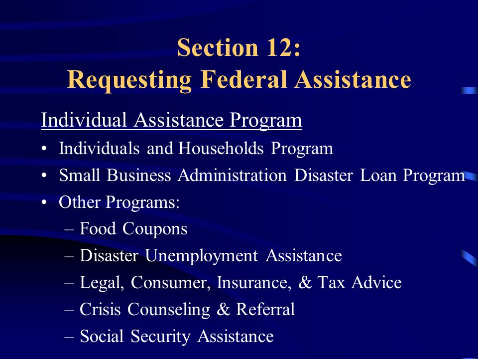 Section 12: Requesting Federal Assistance Individual Assistance Program Individuals and Households Program Small Business Administration Disaster Loan Program Other Programs: –Food Coupons –Disaster Unemployment Assistance –Legal, Consumer, Insurance, & Tax Advice –Crisis Counseling & Referral –Social Security Assistance
