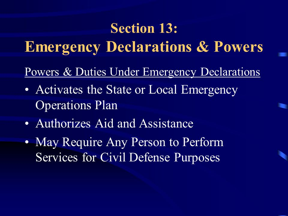 Section 13: Emergency Declarations & Powers Powers & Duties Under Emergency Declarations Activates the State or Local Emergency Operations Plan Authorizes Aid and Assistance May Require Any Person to Perform Services for Civil Defense Purposes
