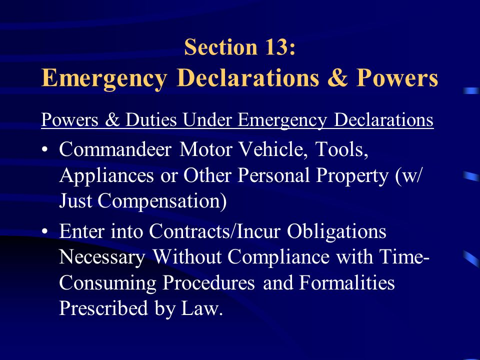 Section 13: Emergency Declarations & Powers Powers & Duties Under Emergency Declarations Commandeer Motor Vehicle, Tools, Appliances or Other Personal Property (w/ Just Compensation) Enter into Contracts/Incur Obligations Necessary Without Compliance with Time- Consuming Procedures and Formalities Prescribed by Law.
