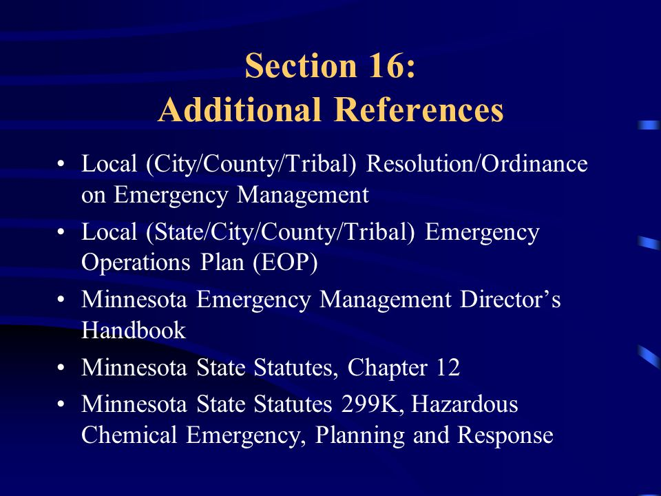 Section 16: Additional References Local (City/County/Tribal) Resolution/Ordinance on Emergency Management Local (State/City/County/Tribal) Emergency Operations Plan (EOP) Minnesota Emergency Management Director's Handbook Minnesota State Statutes, Chapter 12 Minnesota State Statutes 299K, Hazardous Chemical Emergency, Planning and Response