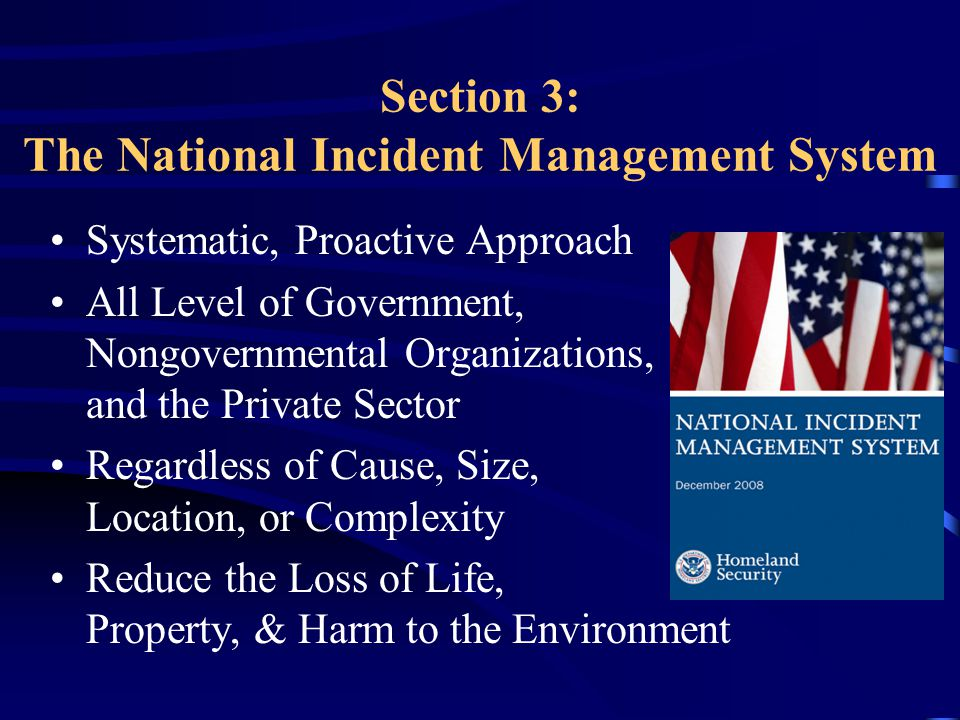 Section 3: The National Incident Management System Systematic, Proactive Approach All Level of Government, Nongovernmental Organizations, and the Private Sector Regardless of Cause, Size, Location, or Complexity Reduce the Loss of Life, Property, & Harm to the Environment