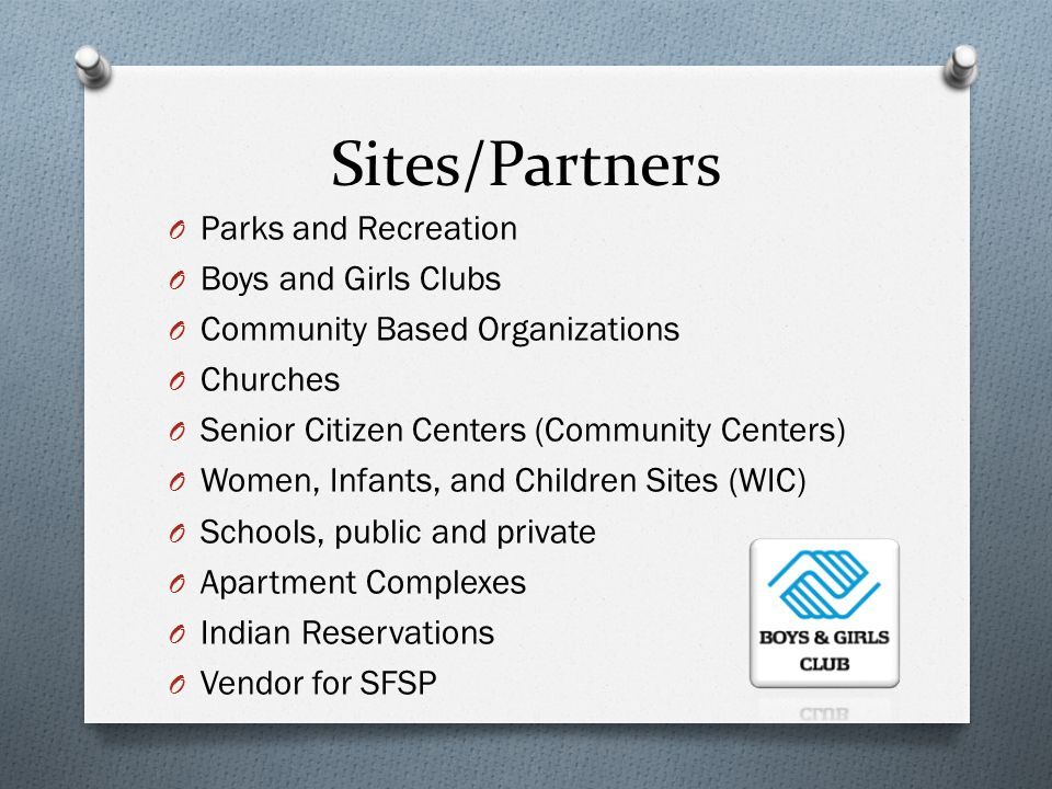 Sites/Partners O Parks and Recreation O Boys and Girls Clubs O Community Based Organizations O Churches O Senior Citizen Centers (Community Centers) O Women, Infants, and Children Sites (WIC) O Schools, public and private O Apartment Complexes O Indian Reservations O Vendor for SFSP